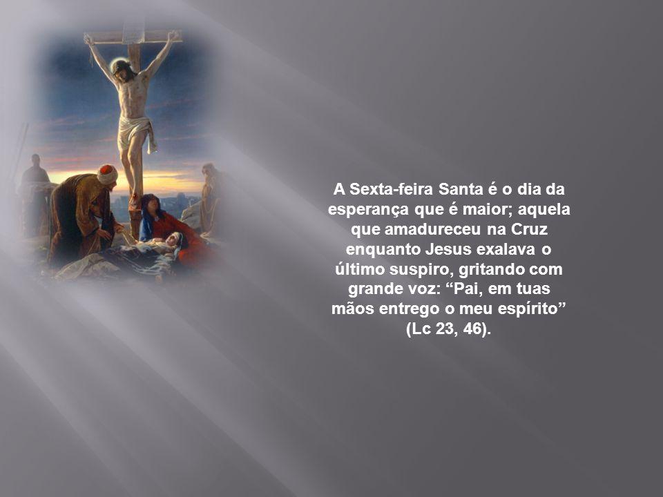 A Sexta-feira Santa é o dia da esperança que é maior; aquela que amadureceu na Cruz enquanto Jesus exalava o último suspiro, gritando com grande voz: Pai, em tuas mãos entrego o meu espírito (Lc 23, 46).