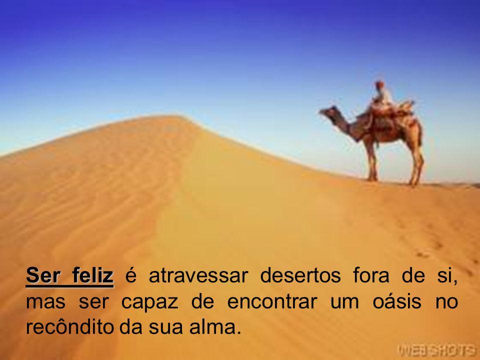 Ser feliz é atravessar desertos fora de si, mas ser capaz de encontrar um oásis no recôndito da sua alma.