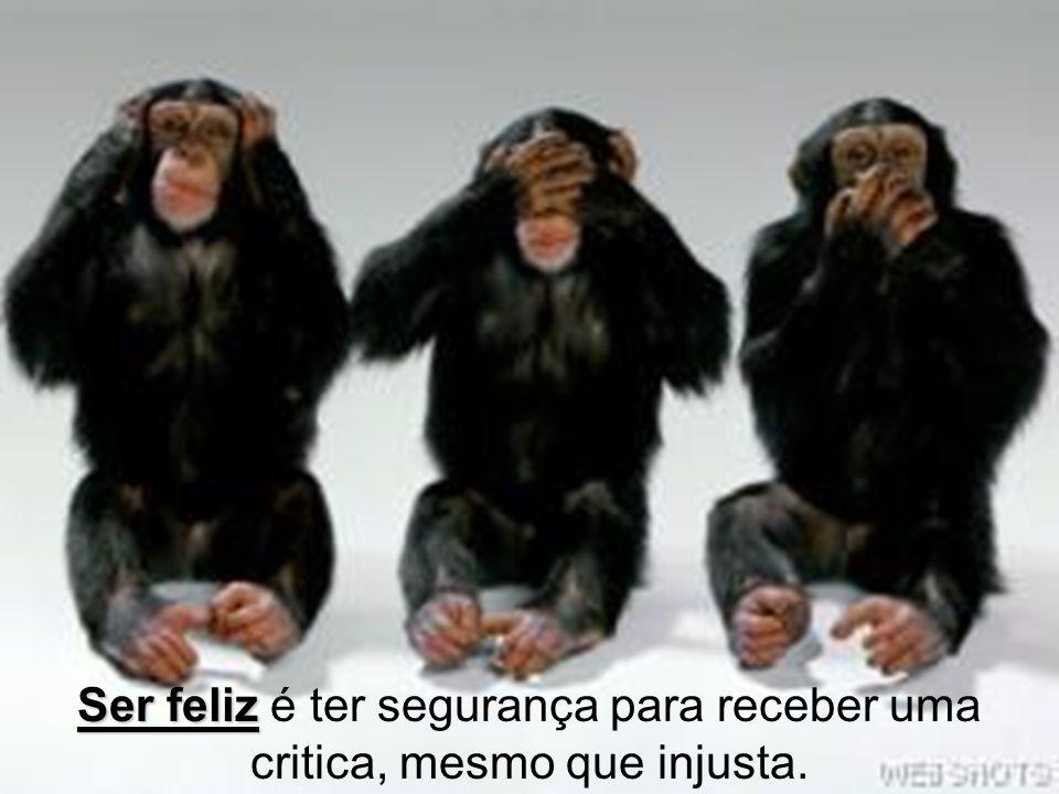 Ser feliz é ter segurança para receber uma critica, mesmo que injusta.