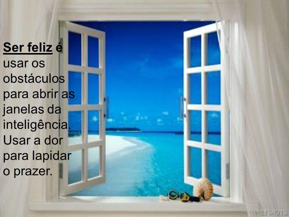 Ser feliz é usar os obstáculos para abrir as janelas da inteligência