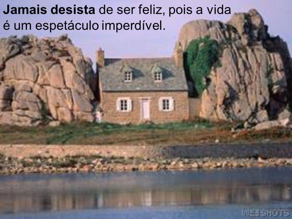 Jamais desista de ser feliz, pois a vida é um espetáculo imperdível.