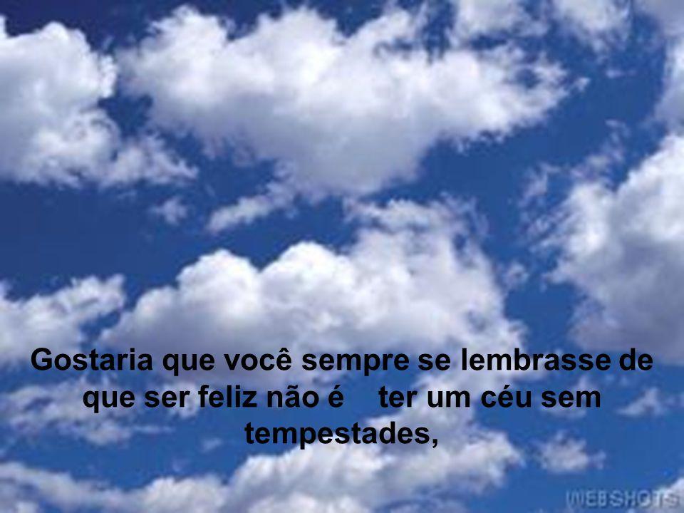 Gostaria que você sempre se lembrasse de que ser feliz não é ter um céu sem tempestades,