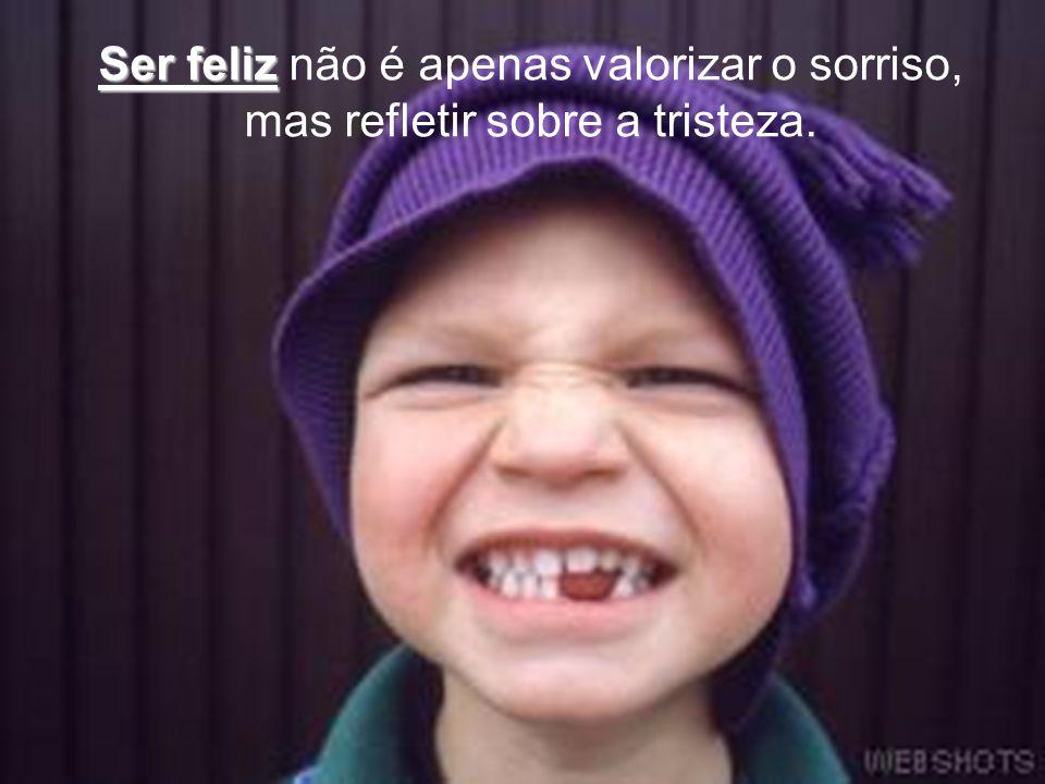 Ser feliz não é apenas valorizar o sorriso, mas refletir sobre a tristeza.