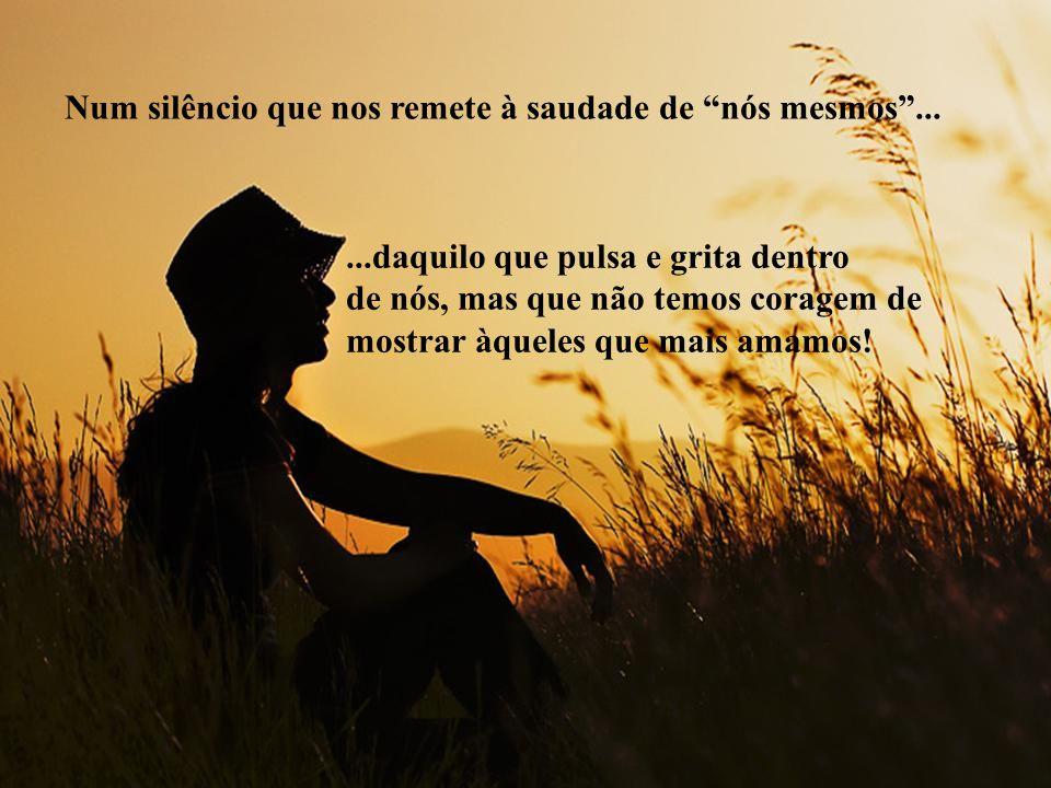 Num silêncio que nos remete à saudade de nós mesmos ...