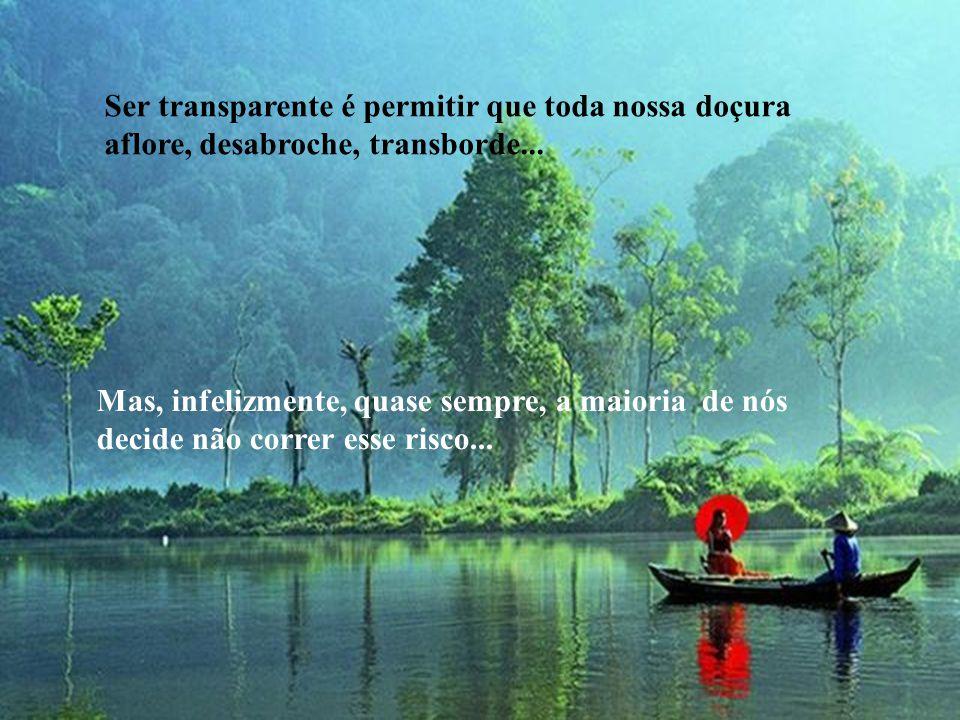 Ser transparente é permitir que toda nossa doçura aflore, desabroche, transborde...