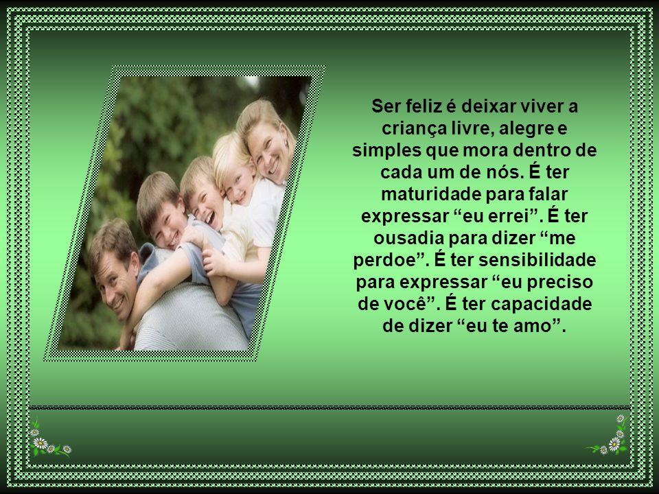 Ser feliz é deixar viver a criança livre, alegre e simples que mora dentro de cada um de nós.