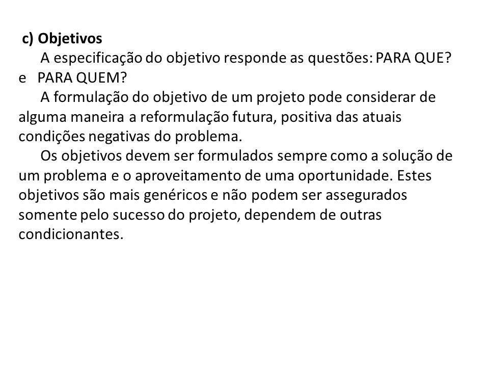 c) Objetivos A especificação do objetivo responde as questões: PARA QUE e PARA QUEM