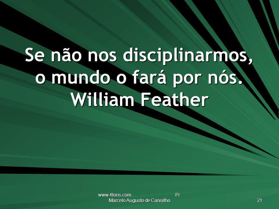 Se não nos disciplinarmos, o mundo o fará por nós. William Feather