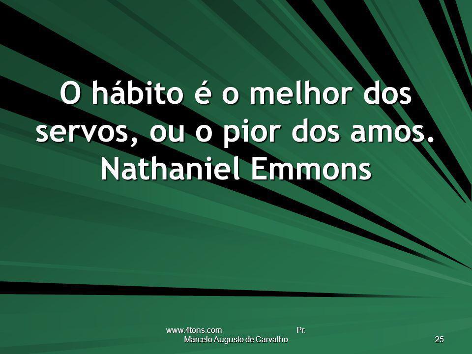 O hábito é o melhor dos servos, ou o pior dos amos. Nathaniel Emmons