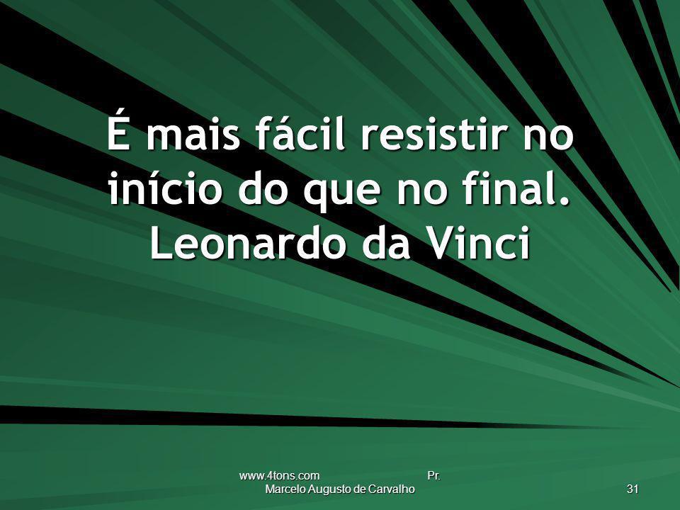 É mais fácil resistir no início do que no final. Leonardo da Vinci