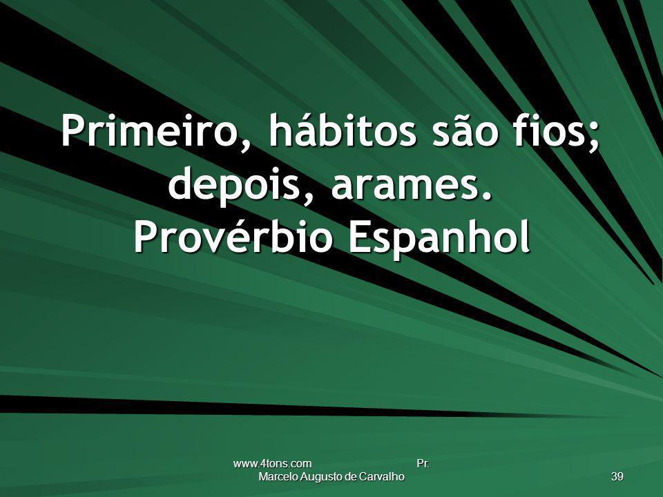 Primeiro, hábitos são fios; depois, arames. Provérbio Espanhol