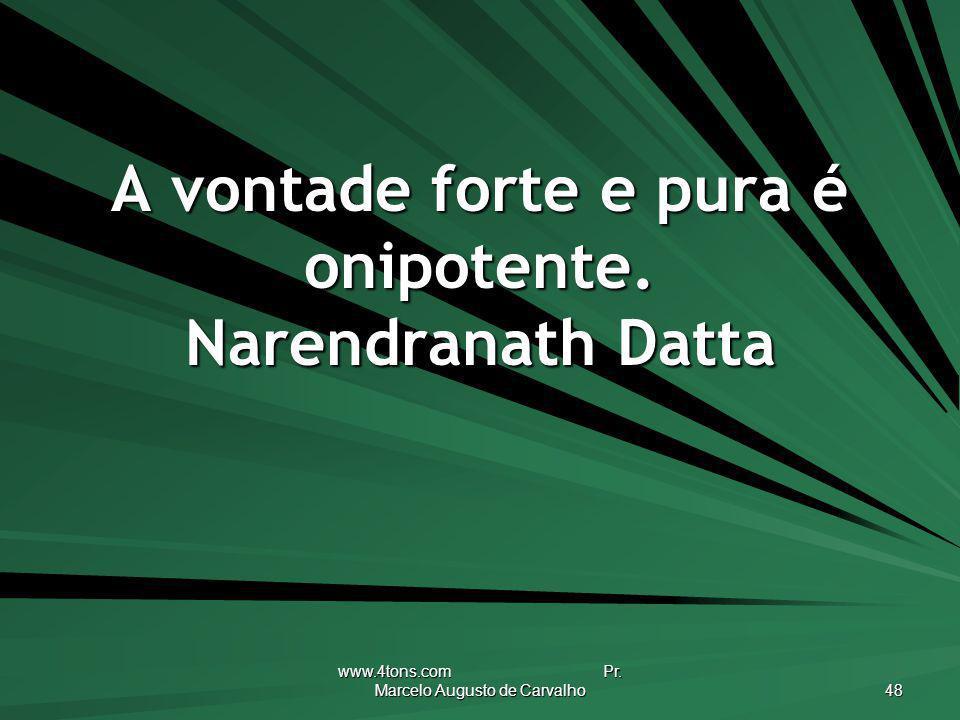 A vontade forte e pura é onipotente. Narendranath Datta