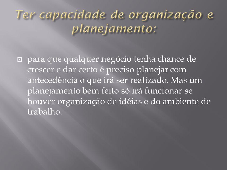 Ter capacidade de organização e planejamento: