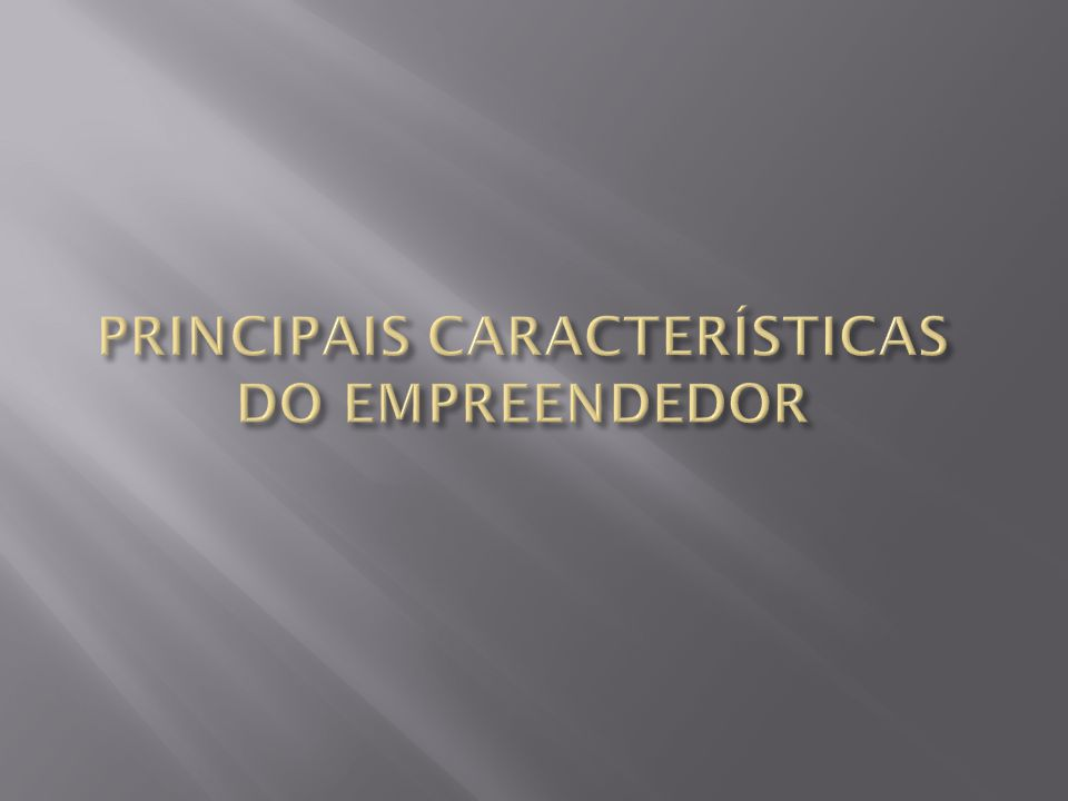 PRINCIPAIS CARACTERÍSTICAS DO EMPREENDEDOR
