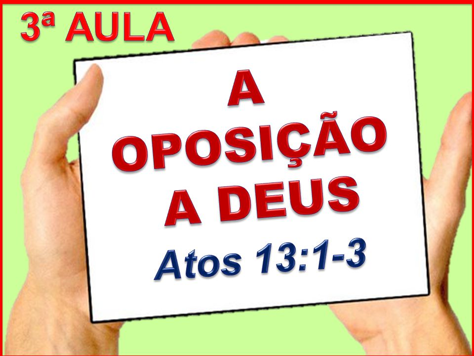 3ª AULA A OPOSIÇÃO A DEUS Atos 13:1-3