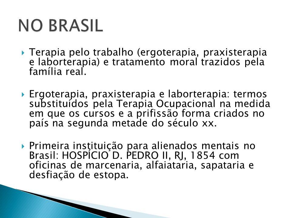 NO BRASIL Terapia pelo trabalho (ergoterapia, praxisterapia e laborterapia) e tratamento moral trazidos pela família real.