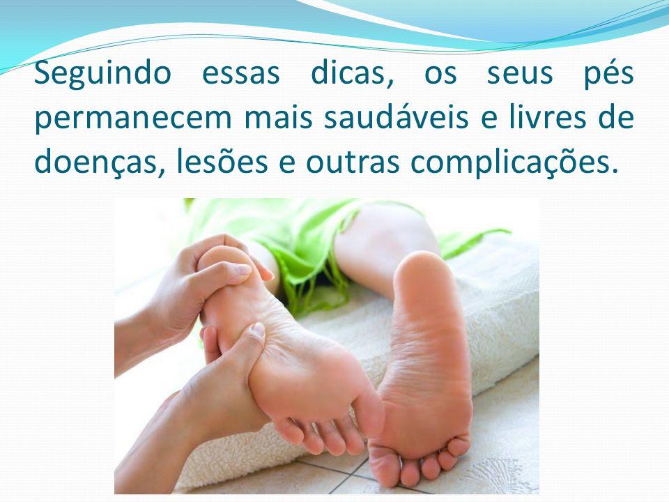 Seguindo essas dicas, os seus pés permanecem mais saudáveis e livres de doenças, lesões e outras complicações.