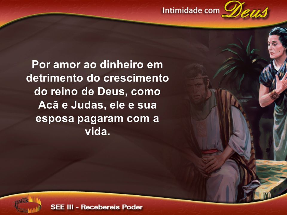 Por amor ao dinheiro em detrimento do crescimento do reino de Deus, como Acã e Judas, ele e sua esposa pagaram com a vida.