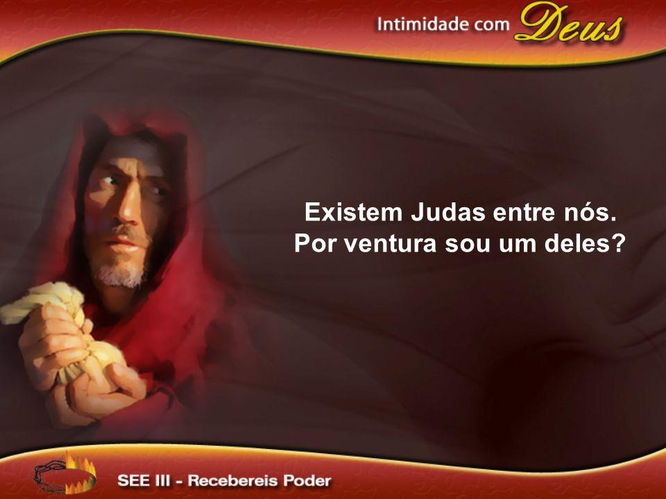 Existem Judas entre nós. Por ventura sou um deles
