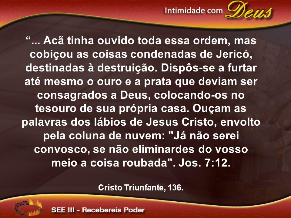 ... Acã tinha ouvido toda essa ordem, mas cobiçou as coisas condenadas de Jericó, destinadas à destruição. Dispôs-se a furtar até mesmo o ouro e a prata que deviam ser consagrados a Deus, colocando-os no tesouro de sua própria casa. Ouçam as palavras dos lábios de Jesus Cristo, envolto pela coluna de nuvem: Já não serei convosco, se não eliminardes do vosso meio a coisa roubada . Jos. 7:12.