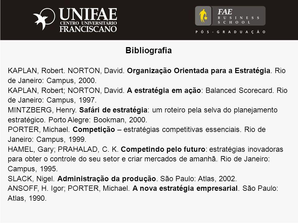 Bibliografia KAPLAN, Robert. NORTON, David. Organização Orientada para a Estratégia. Rio de Janeiro: Campus, 2000.
