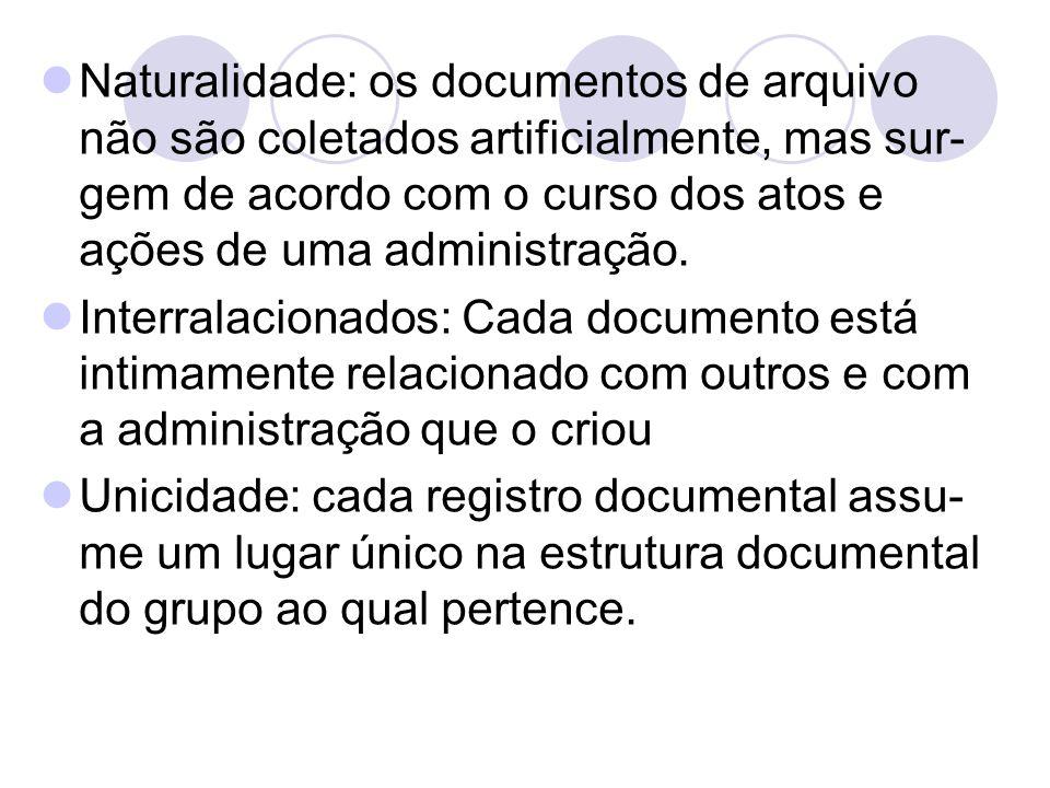 Naturalidade: os documentos de arquivo não são coletados artificialmente, mas sur-gem de acordo com o curso dos atos e ações de uma administração.