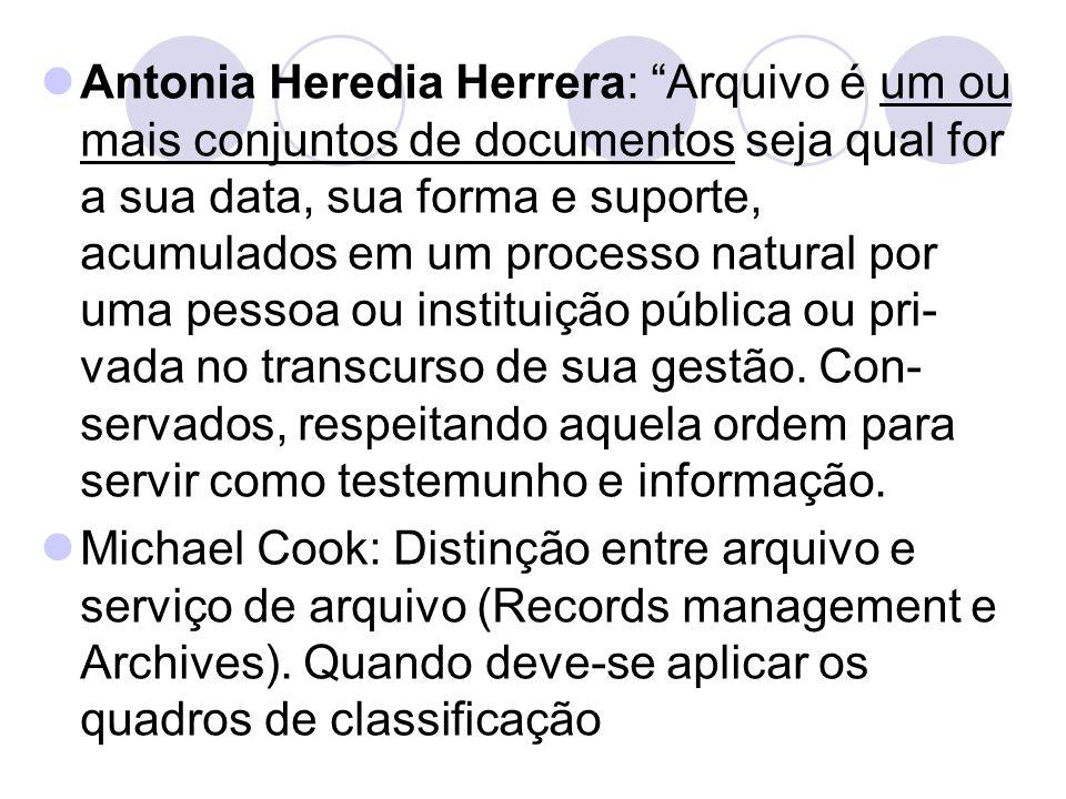 Antonia Heredia Herrera: Arquivo é um ou mais conjuntos de documentos seja qual for a sua data, sua forma e suporte, acumulados em um processo natural por uma pessoa ou instituição pública ou pri-vada no transcurso de sua gestão. Con-servados, respeitando aquela ordem para servir como testemunho e informação.