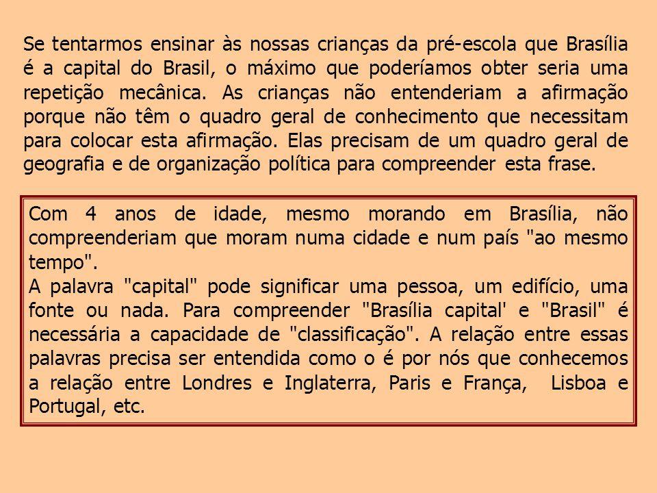 Se tentarmos ensinar às nossas crianças da pré-escola que Brasília é a capital do Brasil, o máximo que poderíamos obter seria uma repetição mecânica. As crianças não entenderiam a afirmação porque não têm o quadro geral de conhecimento que necessitam para colocar esta afirmação. Elas precisam de um quadro geral de geografia e de organização política para compreender esta frase.