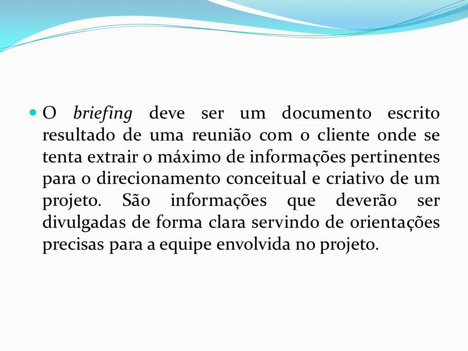 O briefing deve ser um documento escrito resultado de uma reunião com o cliente onde se tenta extrair o máximo de informações pertinentes para o direcionamento conceitual e criativo de um projeto.