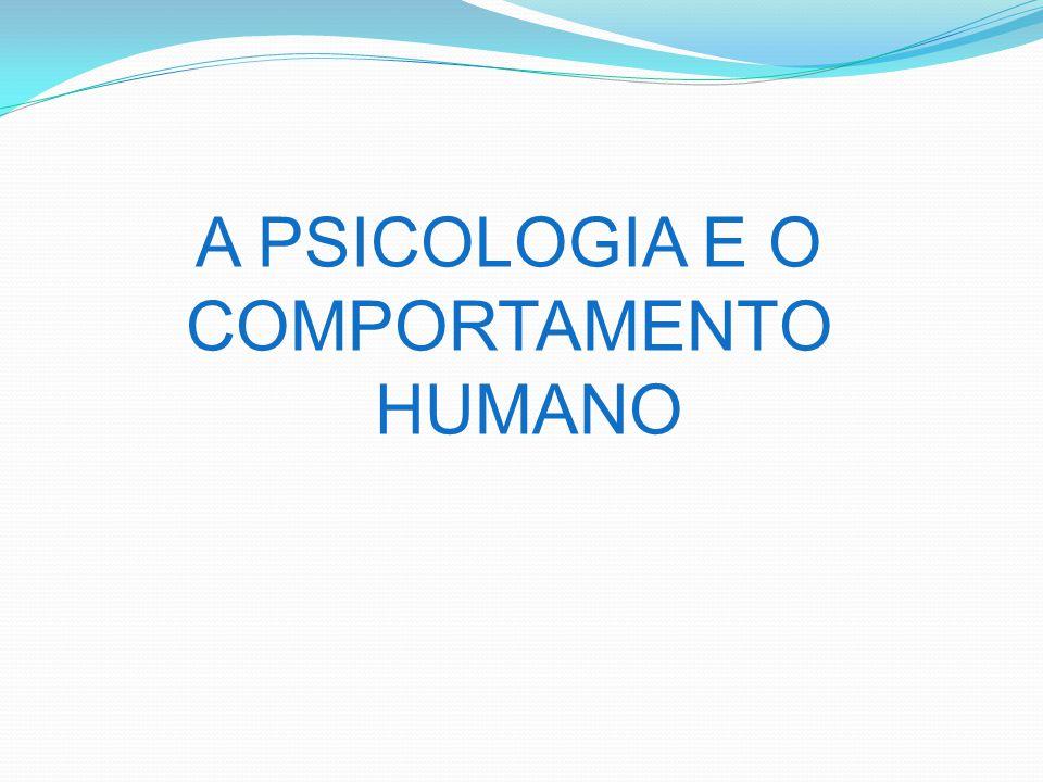 A PSICOLOGIA E O COMPORTAMENTO HUMANO