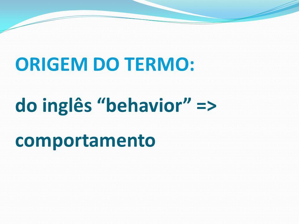 ORIGEM DO TERMO: do inglês behavior => comportamento
