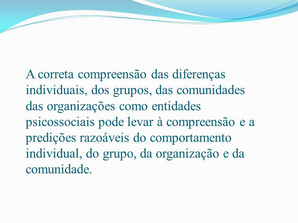 A correta compreensão das diferenças individuais, dos grupos, das comunidades das organizações como entidades psicossociais pode levar à compreensão e a predições razoáveis do comportamento individual, do grupo, da organização e da comunidade.