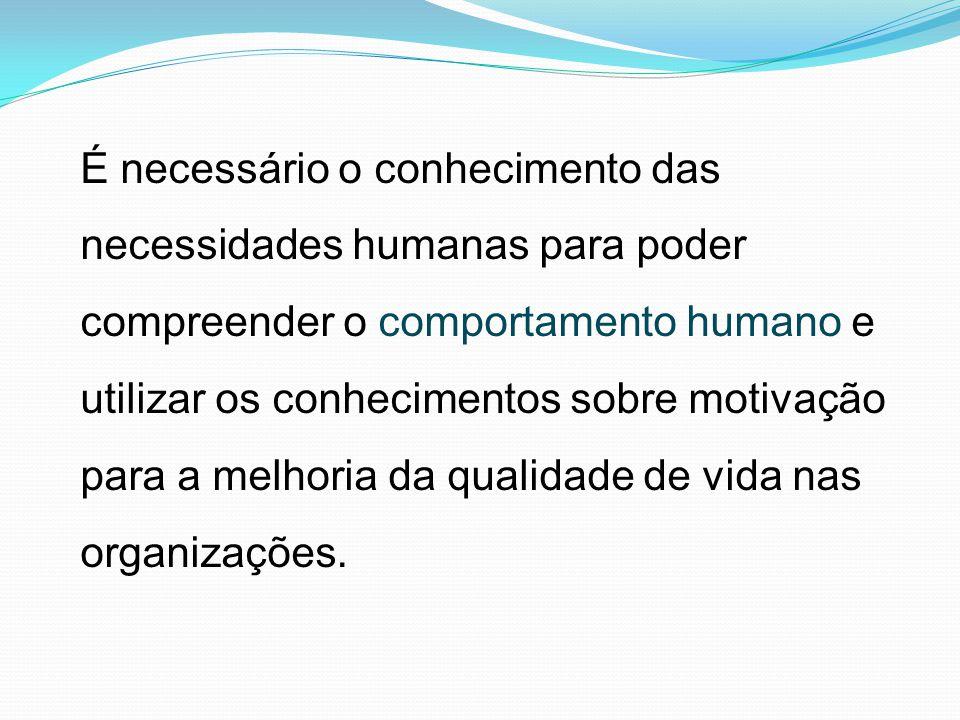 É necessário o conhecimento das necessidades humanas para poder compreender o comportamento humano e utilizar os conhecimentos sobre motivação para a melhoria da qualidade de vida nas organizações.