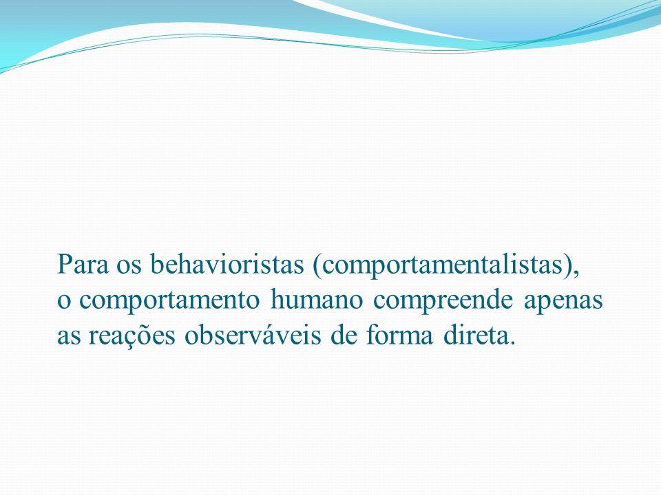 Para os behavioristas (comportamentalistas), o comportamento humano compreende apenas as reações observáveis de forma direta.