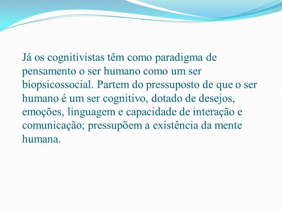 Já os cognitivistas têm como paradigma de pensamento o ser humano como um ser biopsicossocial.