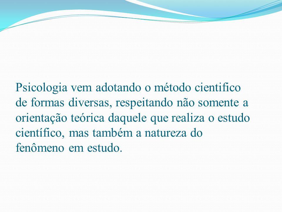 Psicologia vem adotando o método cientifico de formas diversas, respeitando não somente a orientação teórica daquele que realiza o estudo científico, mas também a natureza do fenômeno em estudo.