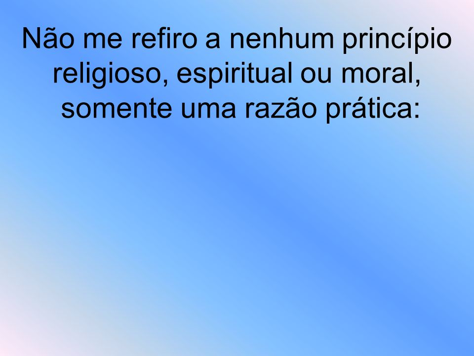 Não me refiro a nenhum princípio religioso, espiritual ou moral, somente uma razão prática:
