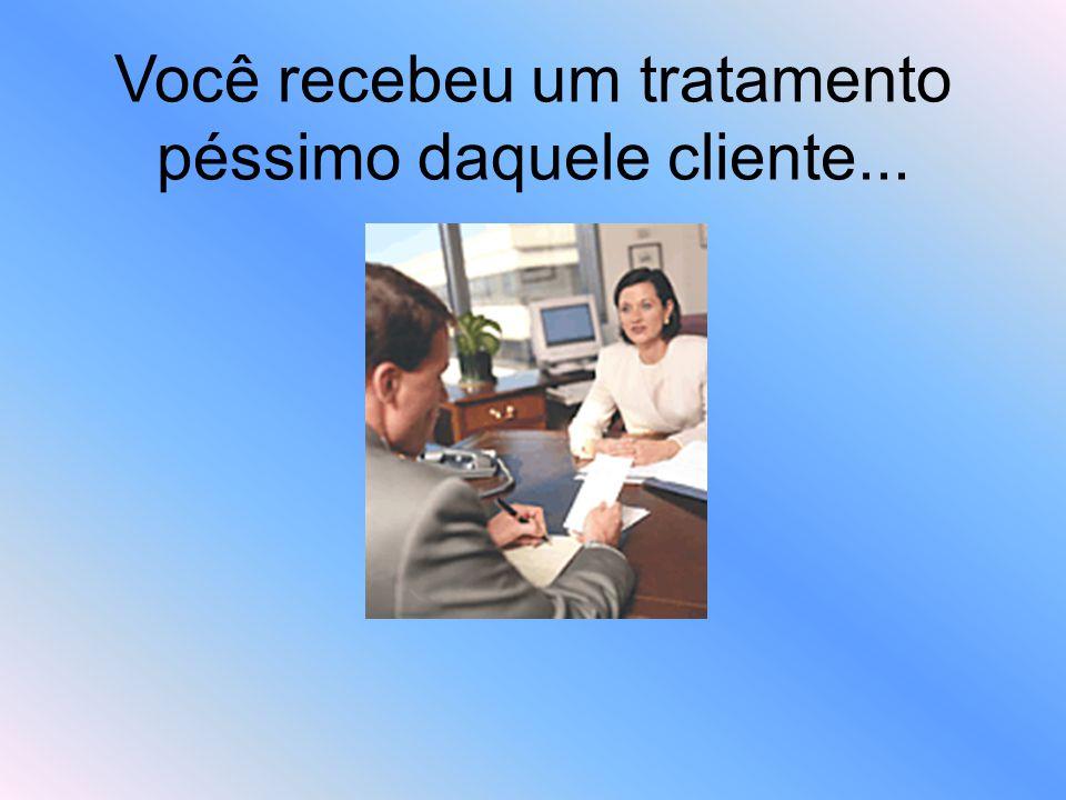 Você recebeu um tratamento péssimo daquele cliente...