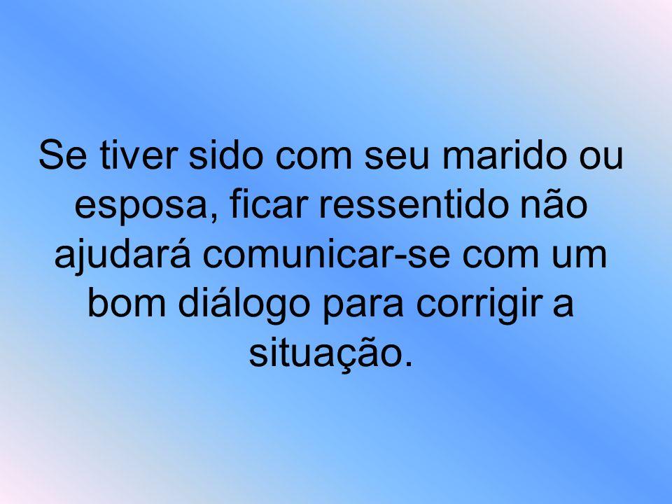Se tiver sido com seu marido ou esposa, ficar ressentido não ajudará comunicar-se com um bom diálogo para corrigir a situação.
