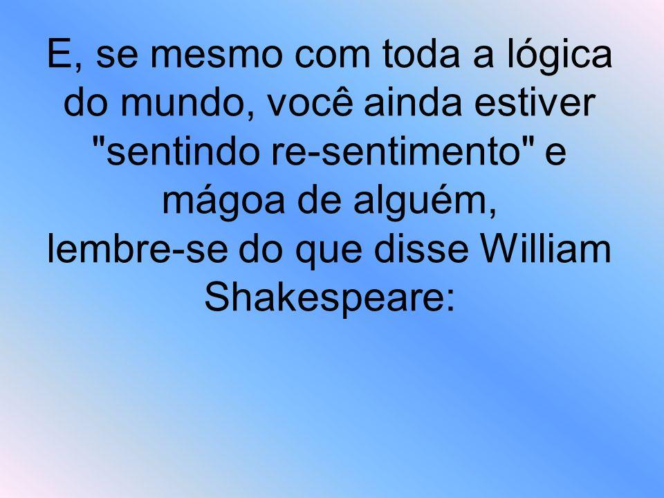 E, se mesmo com toda a lógica do mundo, você ainda estiver sentindo re-sentimento e mágoa de alguém, lembre-se do que disse William Shakespeare: