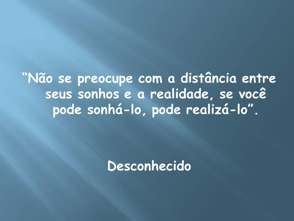 Não se preocupe com a distância entre seus sonhos e a realidade, se você pode sonhá-lo, pode realizá-lo .