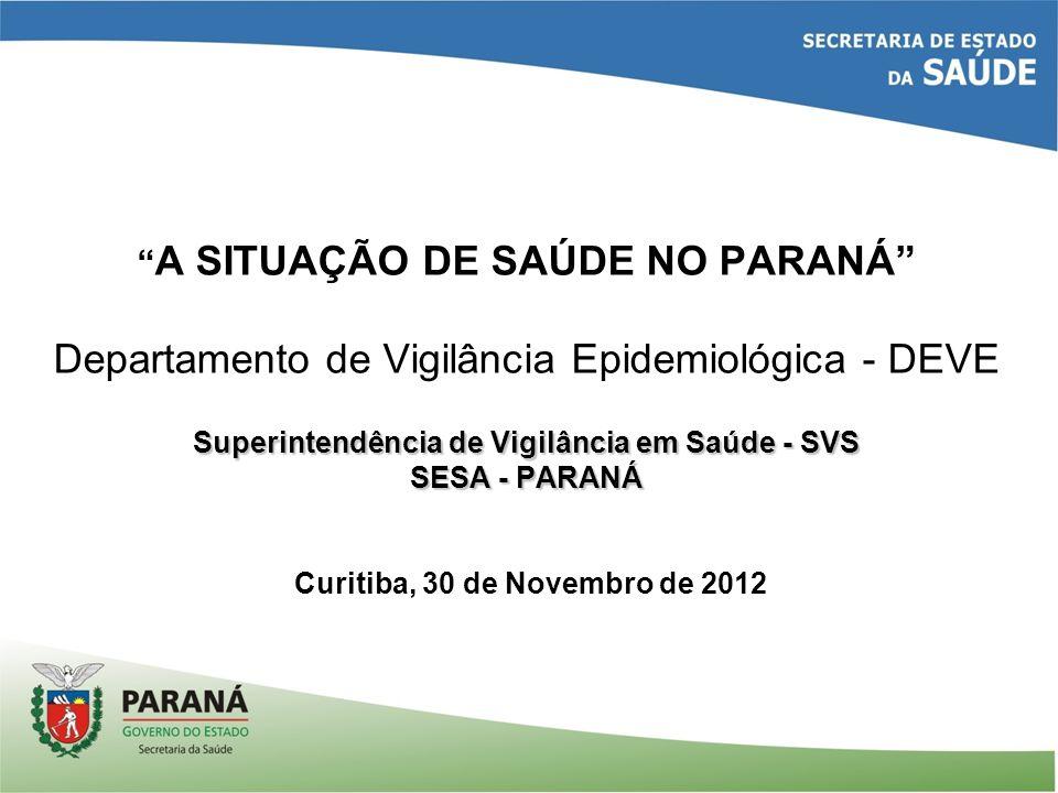 A SITUAÇÃO DE SAÚDE NO PARANÁ Departamento de Vigilância Epidemiológica - DEVE Superintendência de Vigilância em Saúde - SVS SESA - PARANÁ Curitiba, 30 de Novembro de 2012
