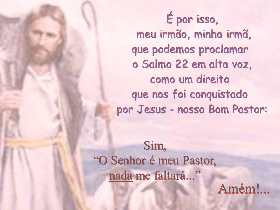 Amém!... Sim, O Senhor é meu Pastor, nada me faltará... É por isso,