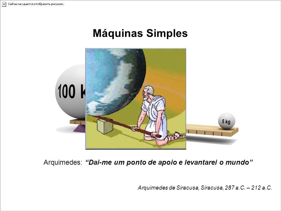 Máquinas Simples Arquimedes: Dai-me um ponto de apoio e levantarei o mundo Arquimedes de Siracusa, Siracusa, 287 a.C. – 212 a.C.