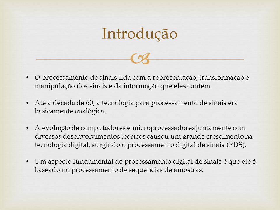 Introdução O processamento de sinais lida com a representação, transformação e. manipulação dos sinais e da informação que eles contêm.