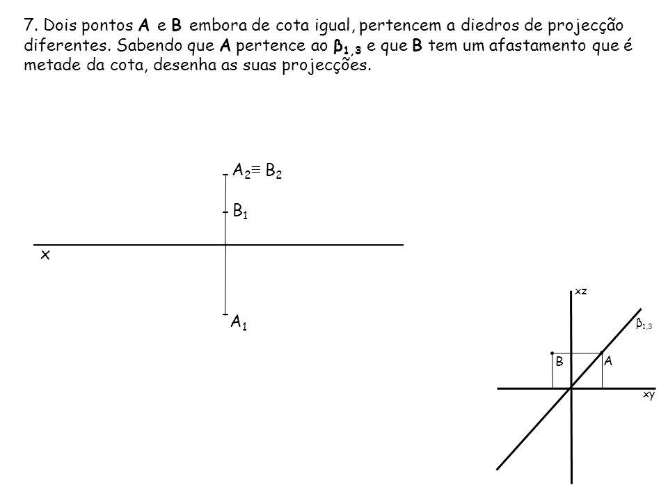 7. Dois pontos A e B embora de cota igual, pertencem a diedros de projecção diferentes. Sabendo que A pertence ao β1,3 e que B tem um afastamento que é metade da cota, desenha as suas projecções.
