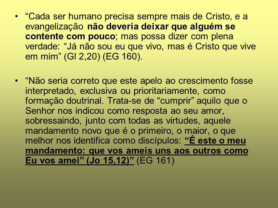 Cada ser humano precisa sempre mais de Cristo, e a evangelização não deveria deixar que alguém se contente com pouco; mas possa dizer com plena verdade: Já não sou eu que vivo, mas é Cristo que vive em mim (Gl 2,20) (EG 160).