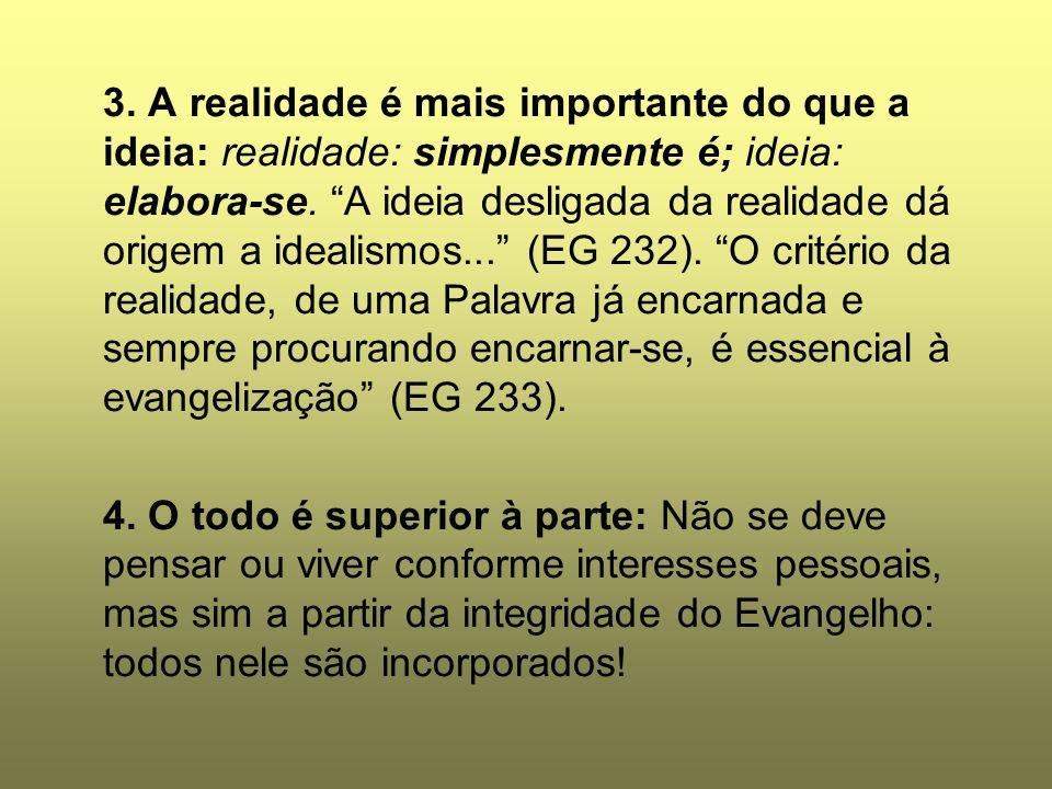 3. A realidade é mais importante do que a ideia: realidade: simplesmente é; ideia: elabora-se. A ideia desligada da realidade dá origem a idealismos... (EG 232). O critério da realidade, de uma Palavra já encarnada e sempre procurando encarnar-se, é essencial à evangelização (EG 233).