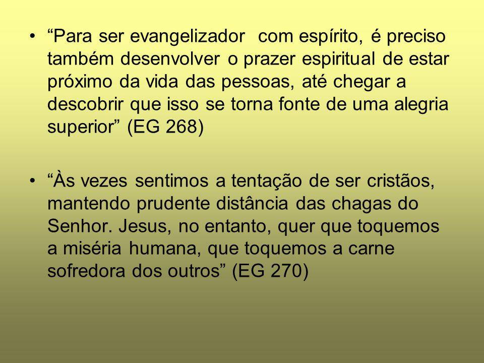 Para ser evangelizador com espírito, é preciso também desenvolver o prazer espiritual de estar próximo da vida das pessoas, até chegar a descobrir que isso se torna fonte de uma alegria superior (EG 268)