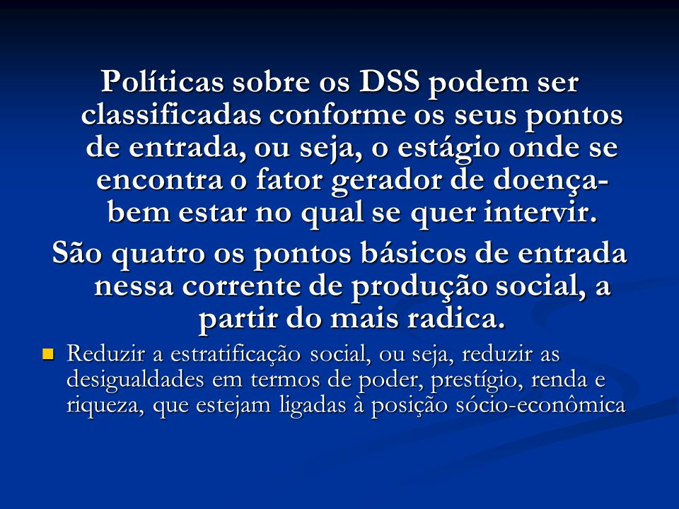 Políticas sobre os DSS podem ser classificadas conforme os seus pontos de entrada, ou seja, o estágio onde se encontra o fator gerador de doença-bem estar no qual se quer intervir.
